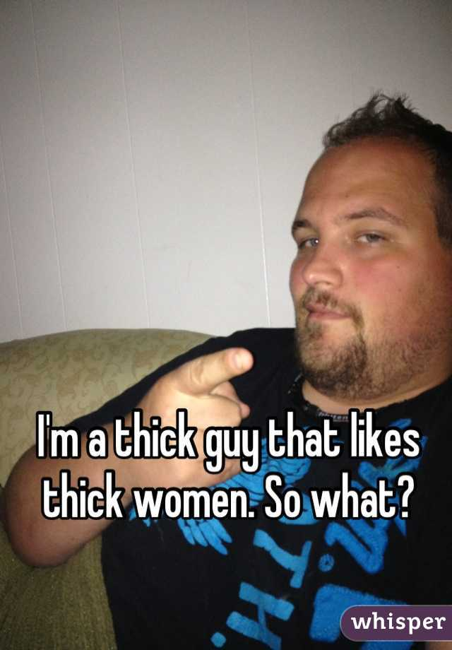 I'm a thick guy that likes thick women. So what?