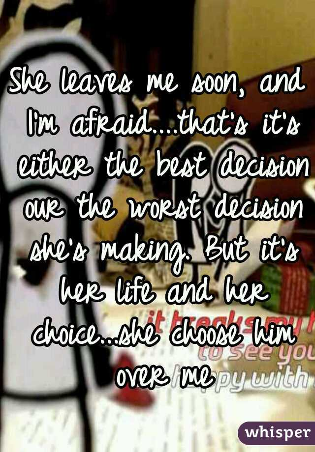 She leaves me soon, and I'm afraid....that's it's either the best decision our the worst decision she's making. But it's her life and her choice...she choose him over me
