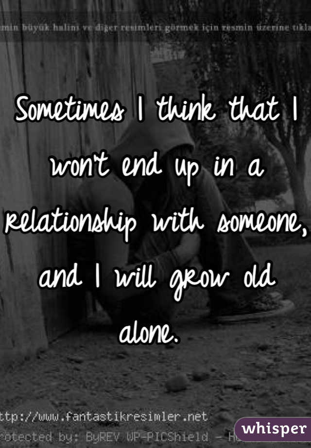 Sometimes I think that I won't end up in a relationship with someone, and I will grow old alone.
