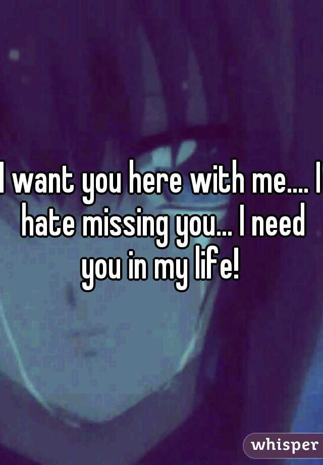 I want you here with me.... I hate missing you... I need you in my life!