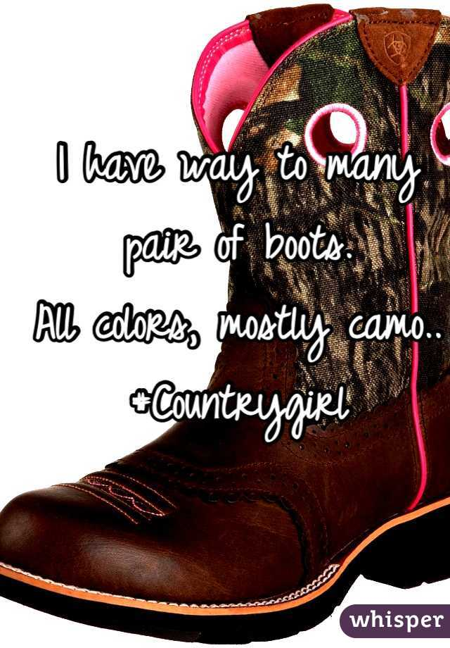 I have way to many pair of boots.  All colors, mostly camo..  #Countrygirl