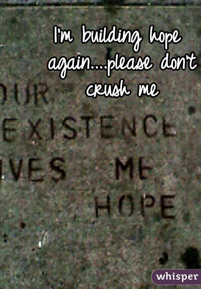 I'm building hope again....please don't crush me