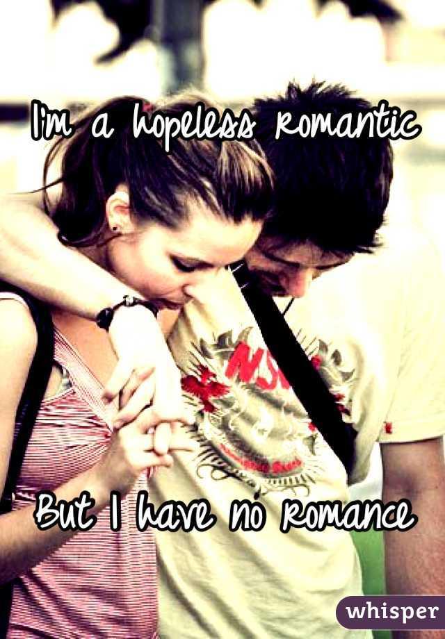 I'm a hopeless romantic     But I have no romance