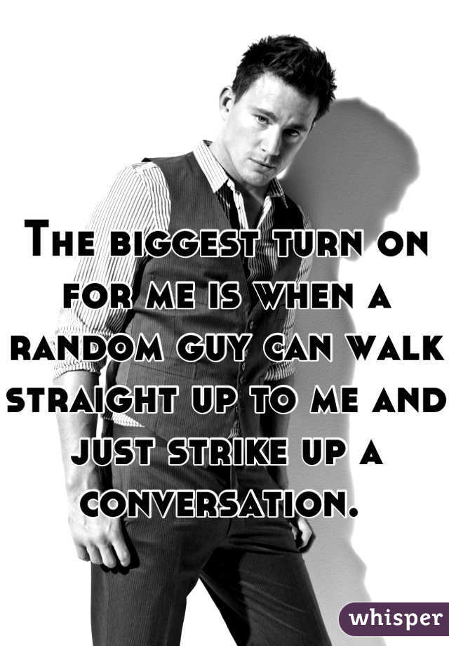 The biggest turn on for me is when a random guy can walk straight up to me and just strike up a conversation.