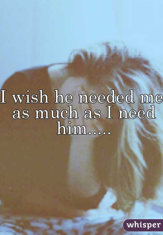 I wish he needed me as much as I need him.....