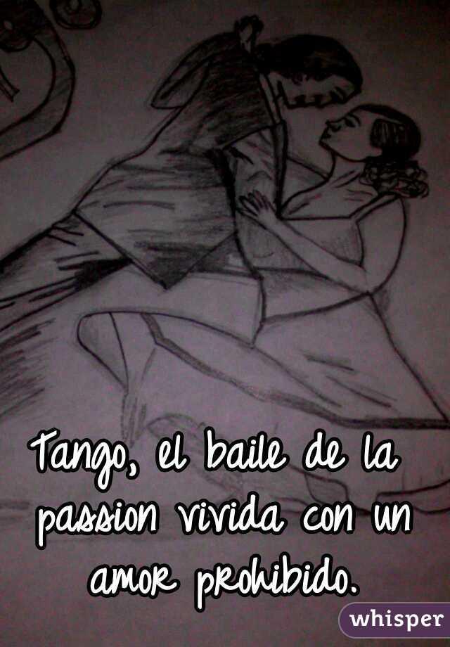 Tango, el baile de la passion vivida con un amor prohibido.