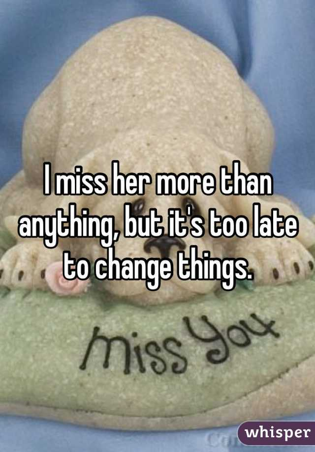 I miss her more than anything, but it's too late to change things.