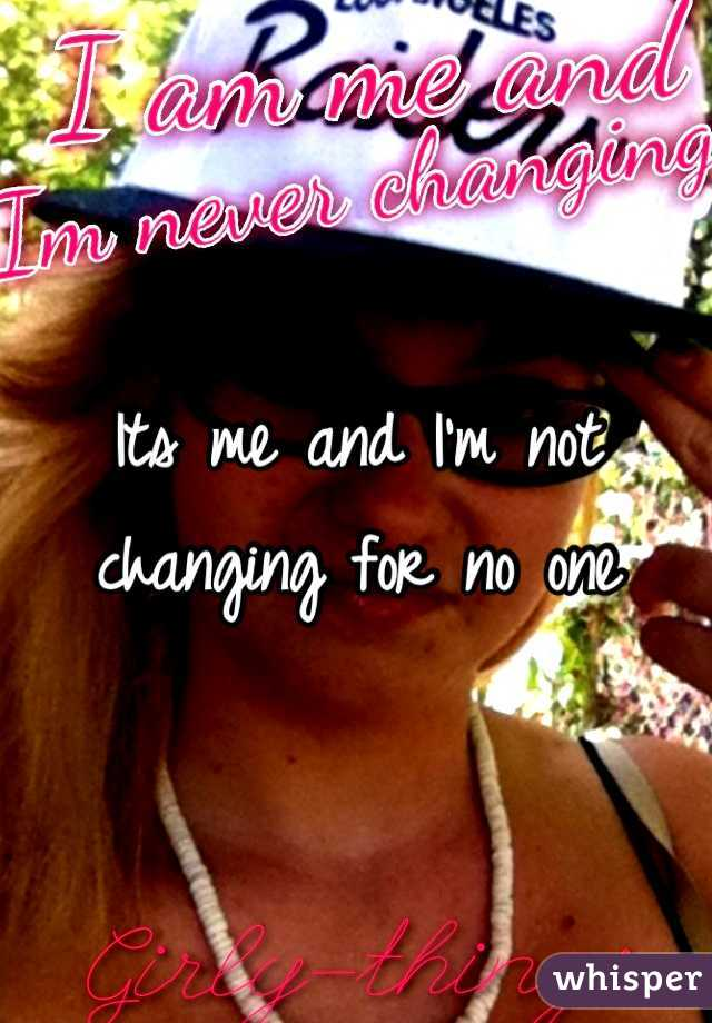 Its me and I'm not changing for no one