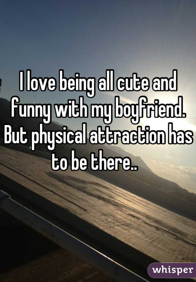 I love being all cute and funny with my boyfriend. But physical attraction has to be there..