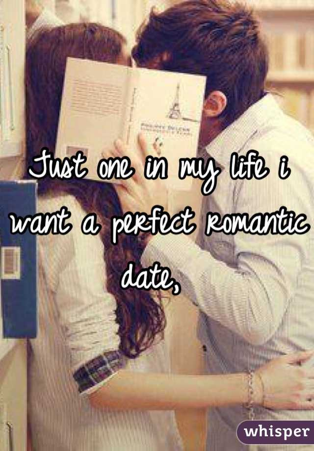 Just one in my life i want a perfect romantic date,