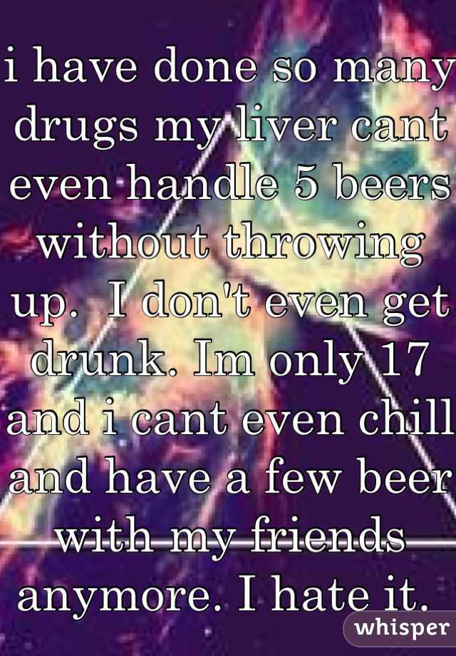 i have done so many drugs my liver cant even handle 5 beers without throwing up.  I don't even get drunk. Im only 17 and i cant even chill and have a few beer with my friends anymore. I hate it.