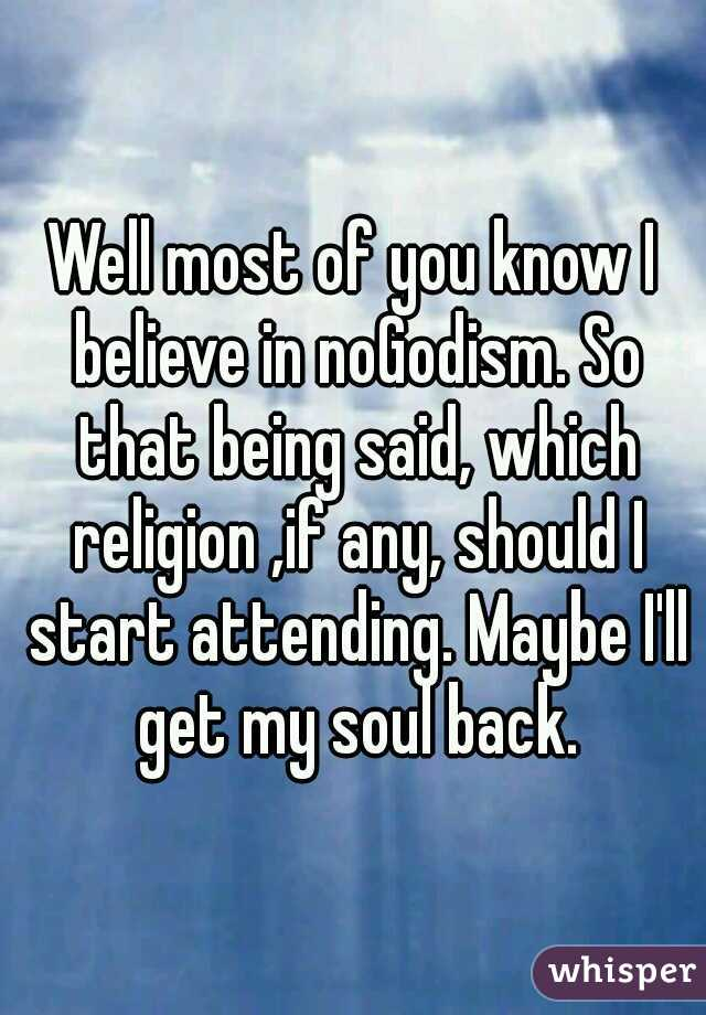 Well most of you know I believe in noGodism. So that being said, which religion ,if any, should I start attending. Maybe I'll get my soul back.