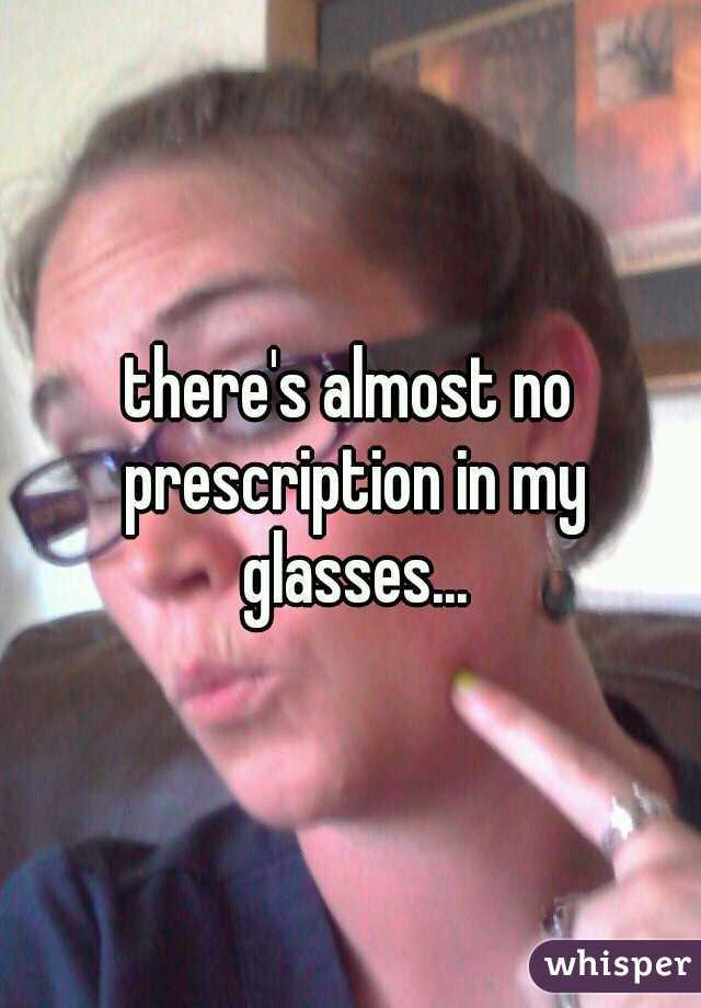 there's almost no prescription in my glasses...