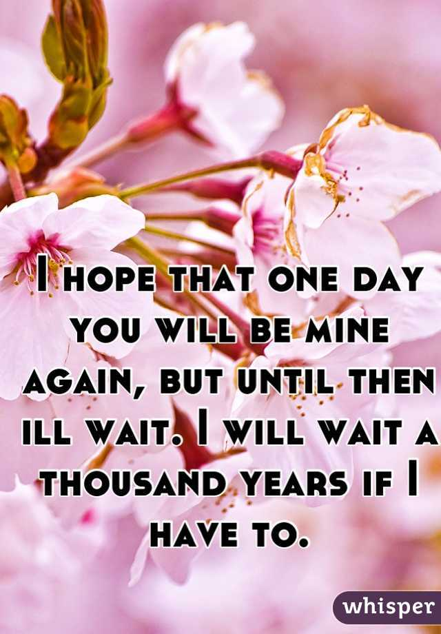 I hope that one day you will be mine again, but until then ill wait. I will wait a thousand years if I have to.