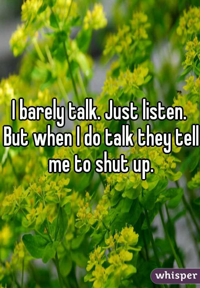 I barely talk. Just listen. But when I do talk they tell me to shut up.