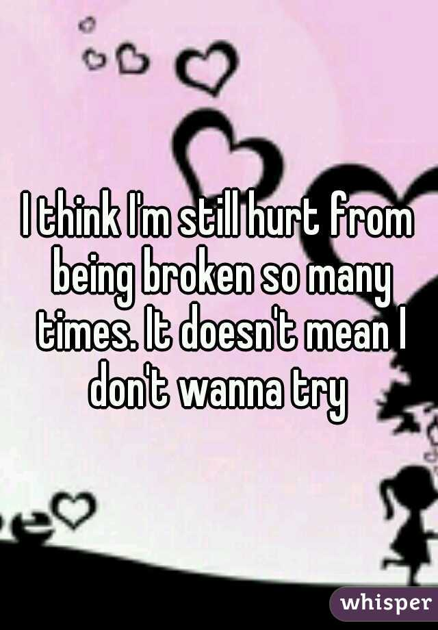 I think I'm still hurt from being broken so many times. It doesn't mean I don't wanna try