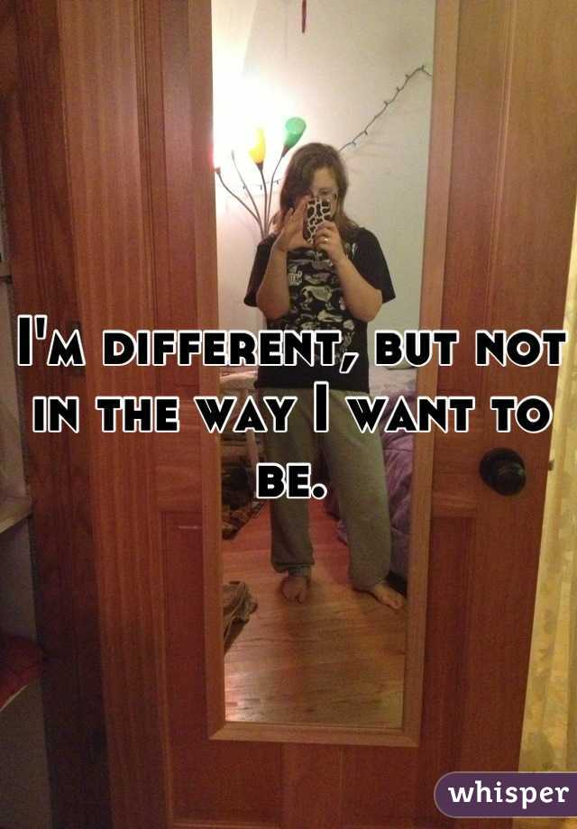 I'm different, but not in the way I want to be.