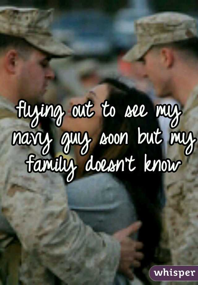 flying out to see my navy guy soon but my family doesn't know