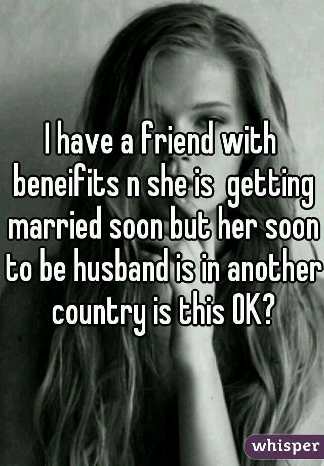 I have a friend with beneifits n she is  getting married soon but her soon to be husband is in another country is this OK?