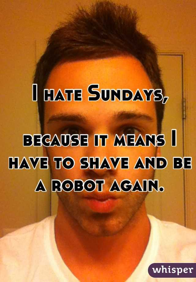 I hate Sundays,  because it means I have to shave and be a robot again.