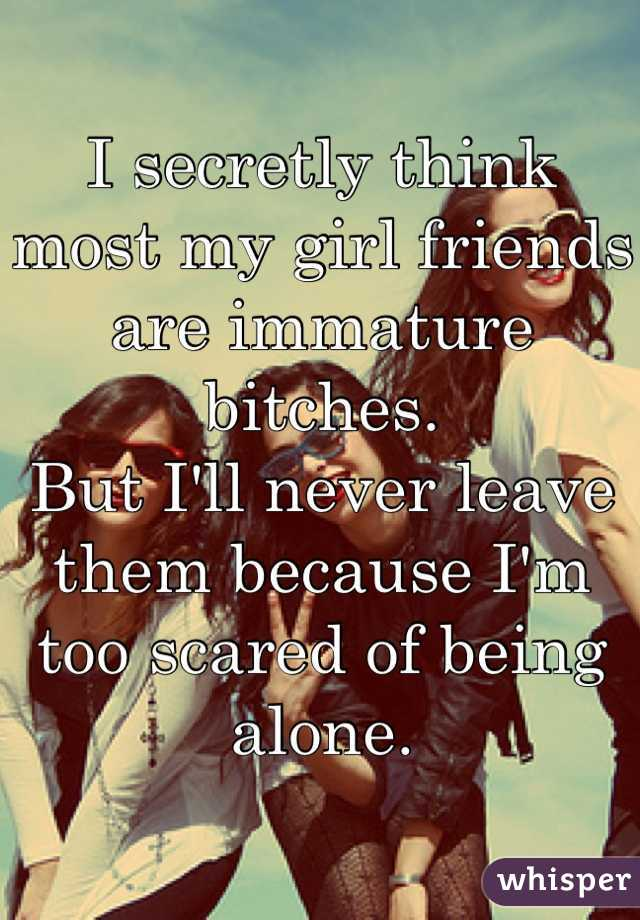 I secretly think most my girl friends are immature bitches. But I'll never leave them because I'm too scared of being alone.