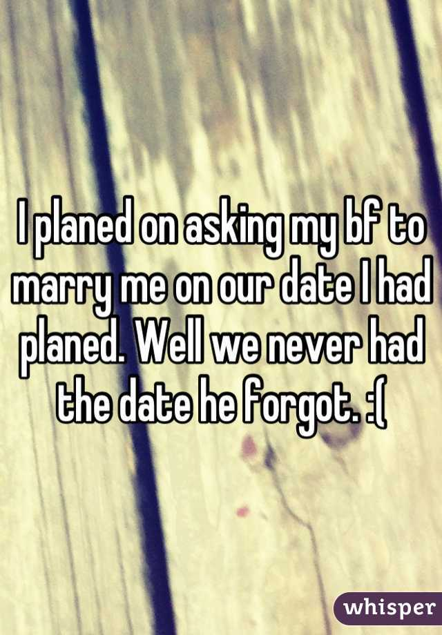 I planed on asking my bf to marry me on our date I had planed. Well we never had the date he forgot. :(