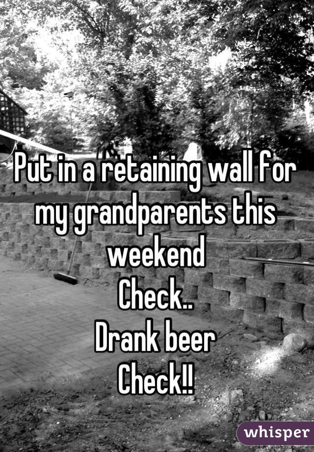 Put in a retaining wall for my grandparents this weekend  Check.. Drank beer  Check!!