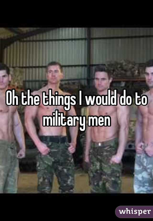 Oh the things I would do to military men