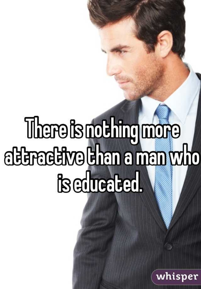 There is nothing more attractive than a man who is educated.