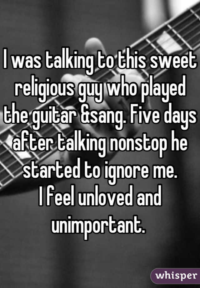 I was talking to this sweet religious guy who played the guitar &sang. Five days after talking nonstop he started to ignore me.  I feel unloved and unimportant.