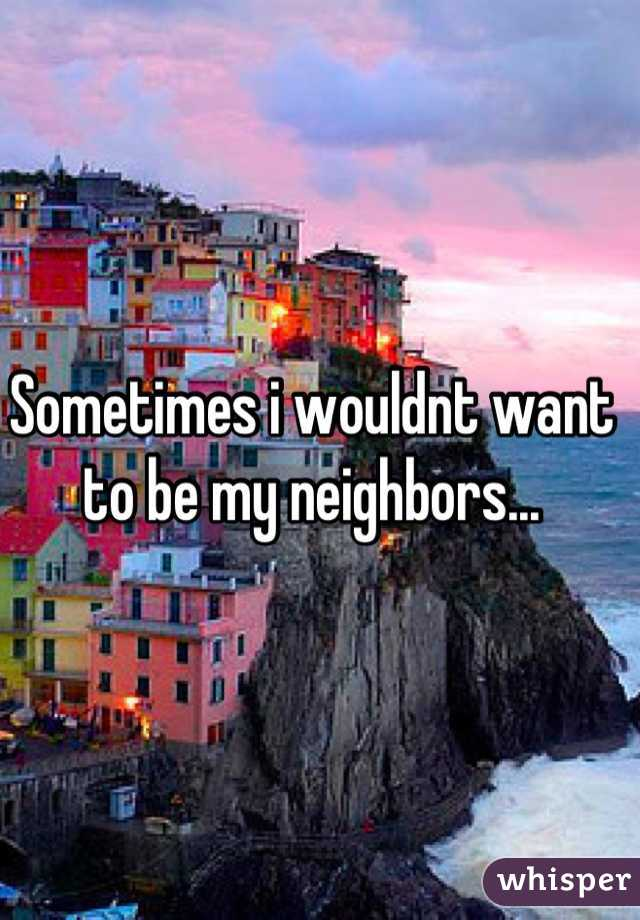Sometimes i wouldnt want to be my neighbors...