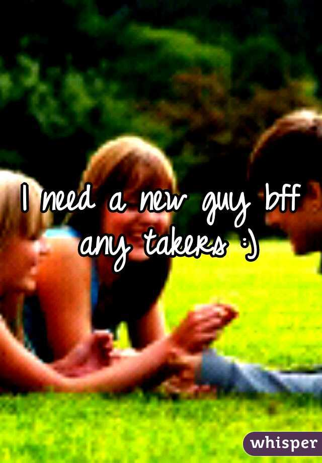 I need a new guy bff any takers :)