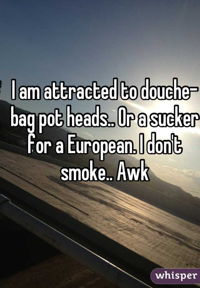 I am attracted to douche- bag pot heads.. Or a sucker for a European. I don't smoke.. Awk