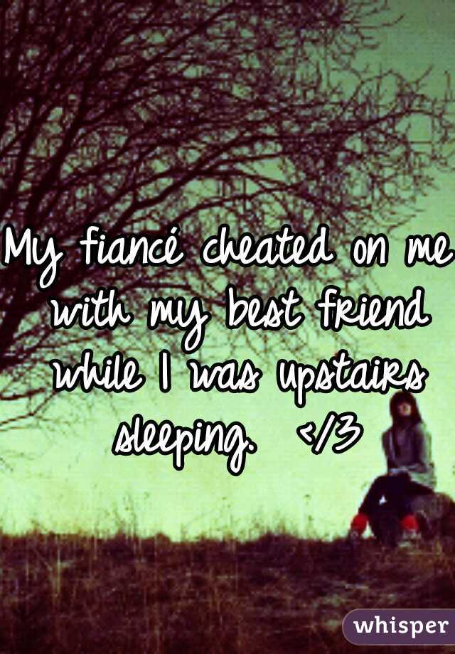 My fiancé cheated on me with my best friend while I was upstairs sleeping.  </3