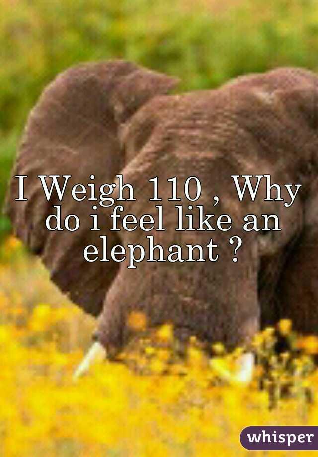 I Weigh 110 , Why do i feel like an elephant ?