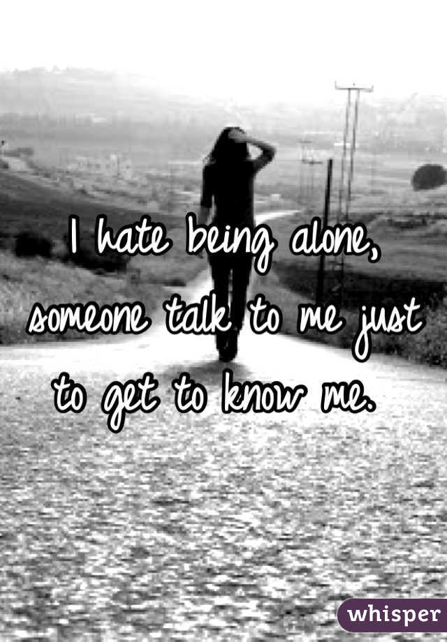 I hate being alone, someone talk to me just to get to know me.