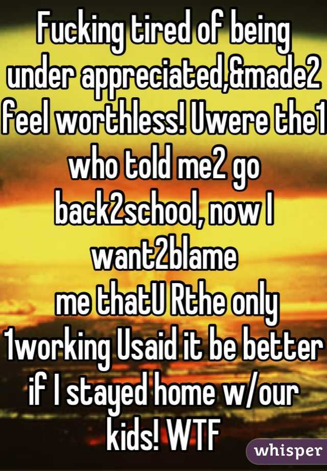 Fucking tired of being under appreciated,&made2 feel worthless! Uwere the1 who told me2 go back2school, now I want2blame  me thatU Rthe only 1working Usaid it be better if I stayed home w/our kids! WTF