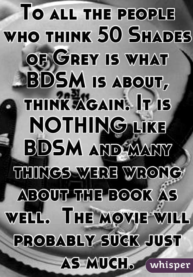To all the people who think 50 Shades of Grey is what BDSM is about, think again. It is NOTHING like BDSM and many things were wrong about the book as well.  The movie will probably suck just as much.