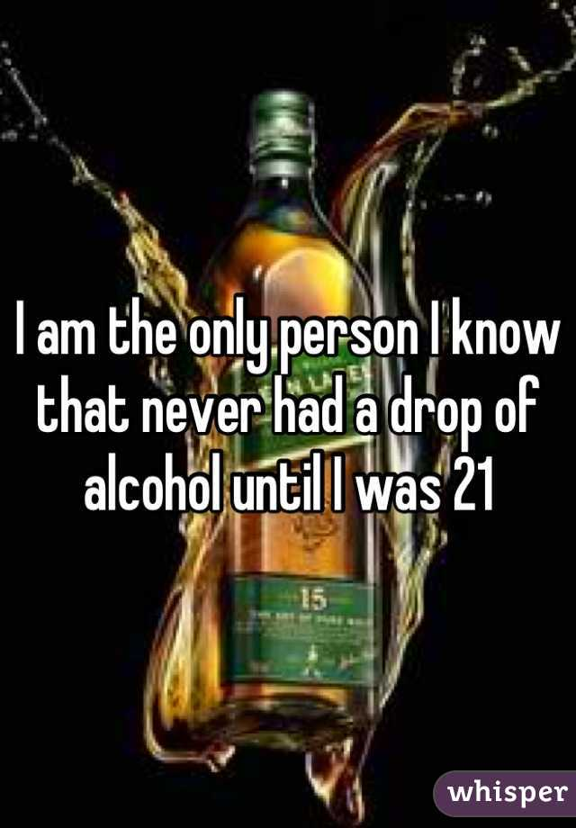 I am the only person I know that never had a drop of alcohol until I was 21