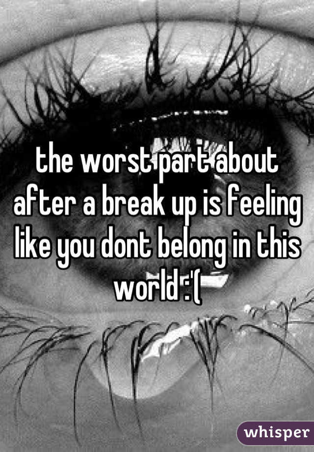 the worst part about after a break up is feeling like you dont belong in this world :'(