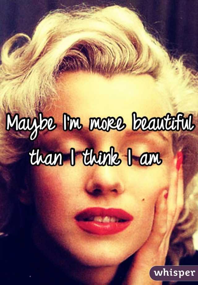 Maybe I'm more beautiful than I think I am