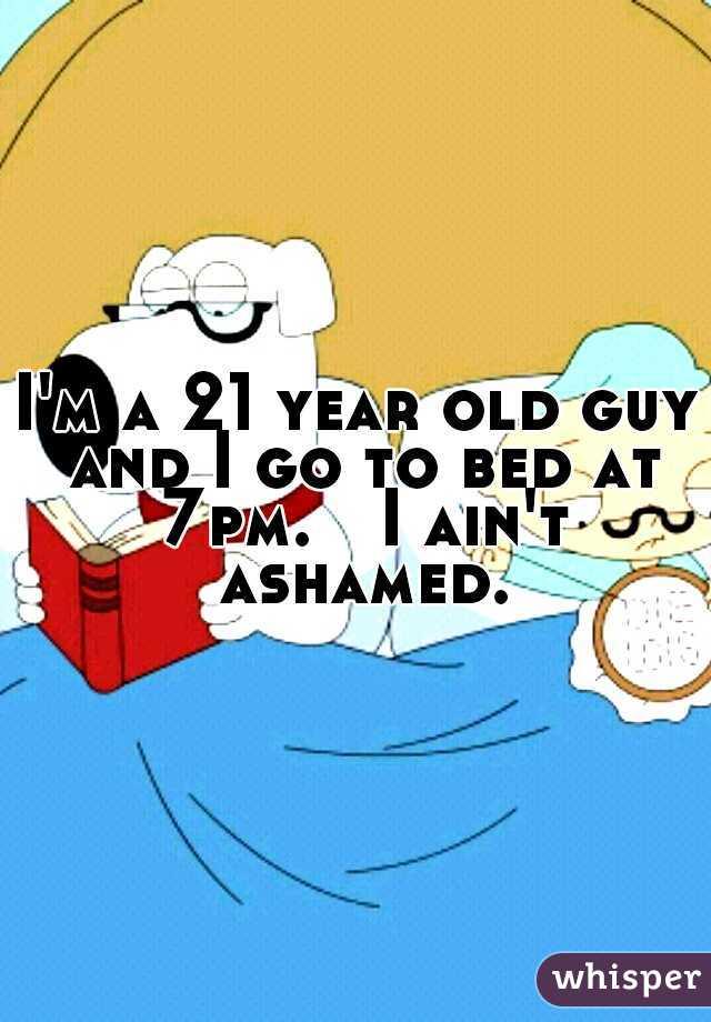 I'm a 21 year old guy and I go to bed at 7pm.  I ain't ashamed.