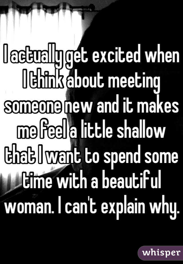 I actually get excited when I think about meeting someone new and it makes me feel a little shallow that I want to spend some time with a beautiful woman. I can't explain why.