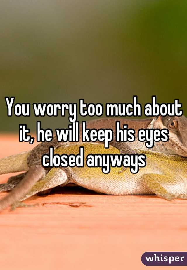 You worry too much about it, he will keep his eyes closed anyways