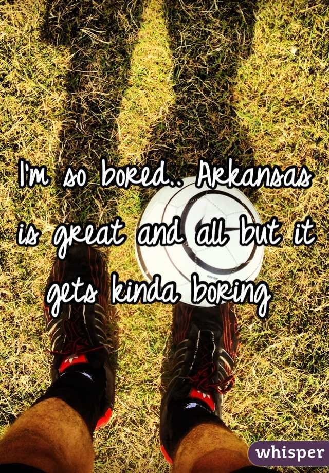 I'm so bored.. Arkansas is great and all but it gets kinda boring