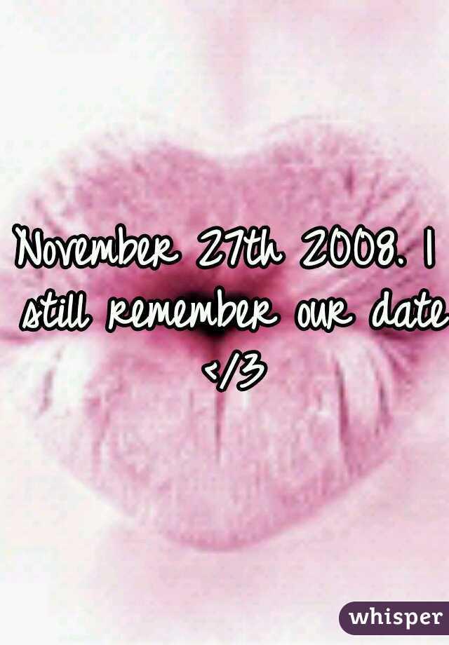 November 27th 2008. I still remember our date </3