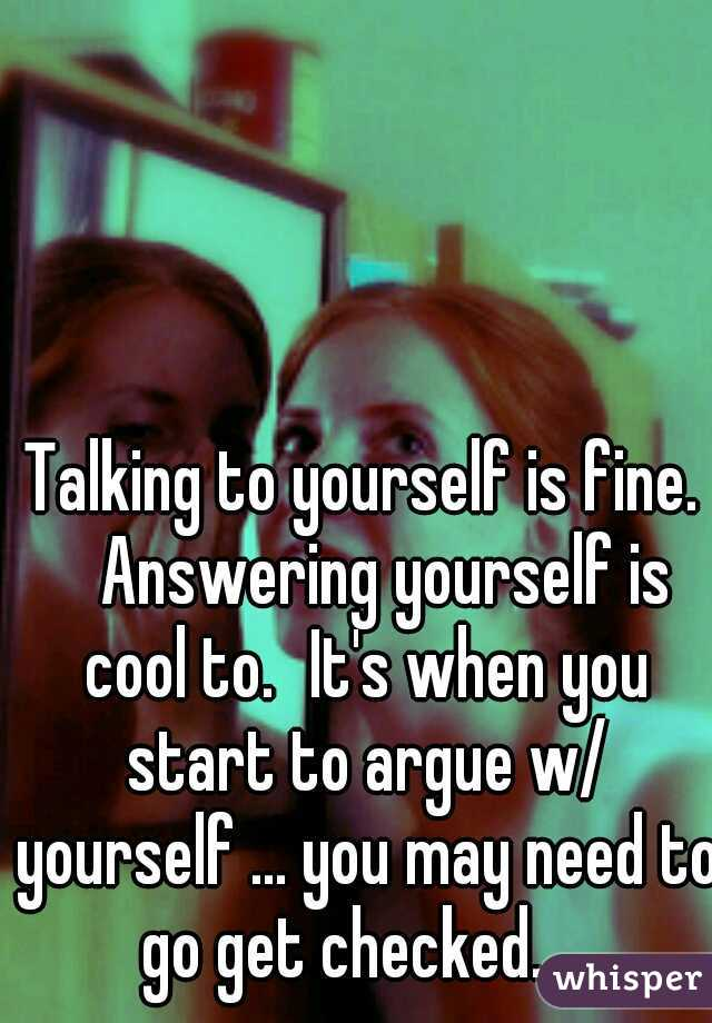 Talking to yourself is fine.  Answering yourself is cool to. It's when you start to argue w/ yourself ... you may need to go get checked....