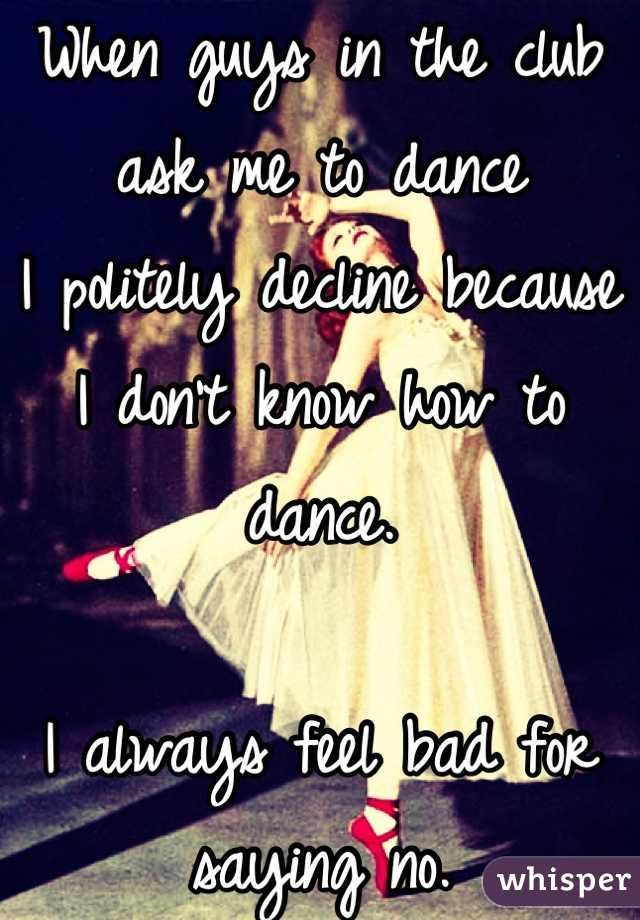 When guys in the club ask me to dance I politely decline because I don't know how to dance.  I always feel bad for saying no.