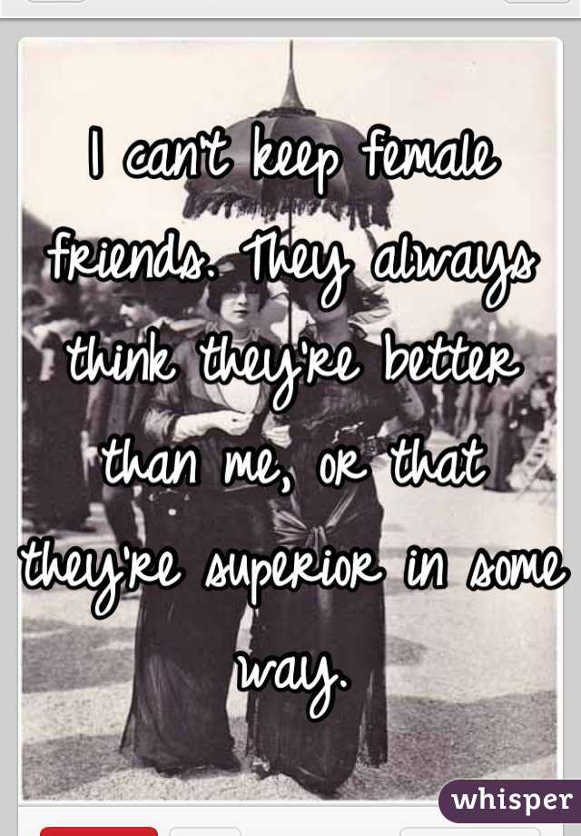 I can't keep female friends. They always think they're better than me, or that they're superior in some way.