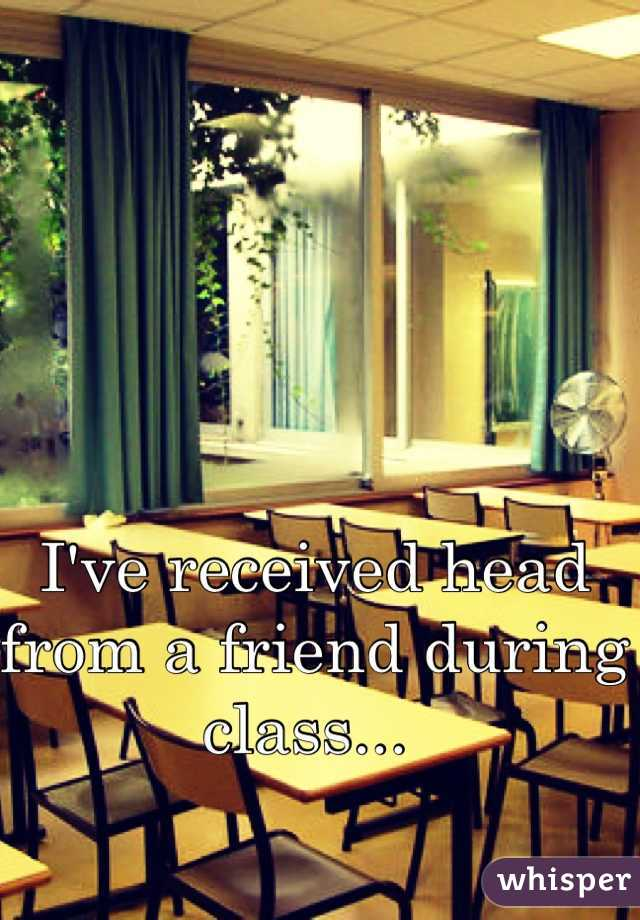 I've received head from a friend during class...
